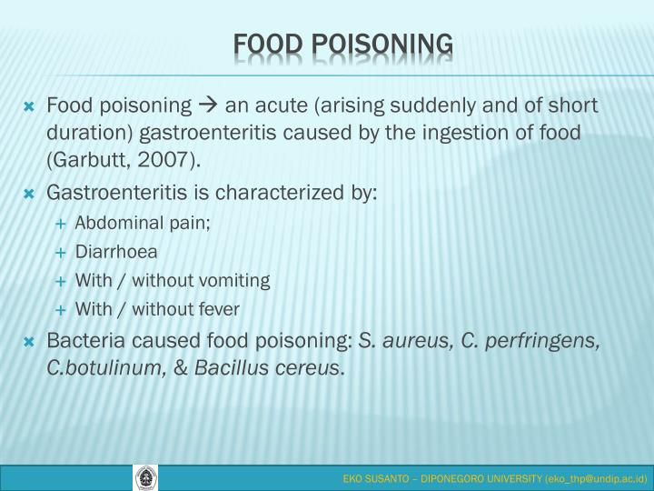 Food poisoning  an acute (arising suddenly and of short duration) gastroenteritis caused by the ingestion of food (Garbutt, 2007).