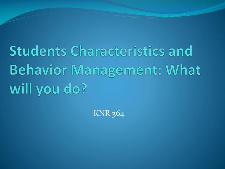 Students characteristics and behavior management what will you do