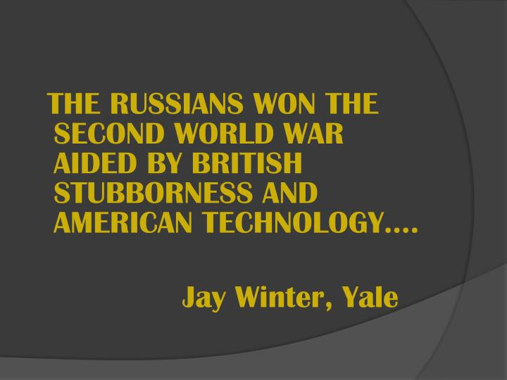 THE RUSSIANS WON THE SECOND WORLD WAR AIDED BY BRITISH STUBBORNESS AND AMERICAN TECHNOLOGY….