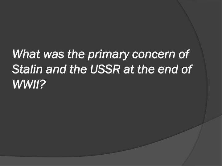 What was the primary concern of Stalin and the USSR at the end of WWII?