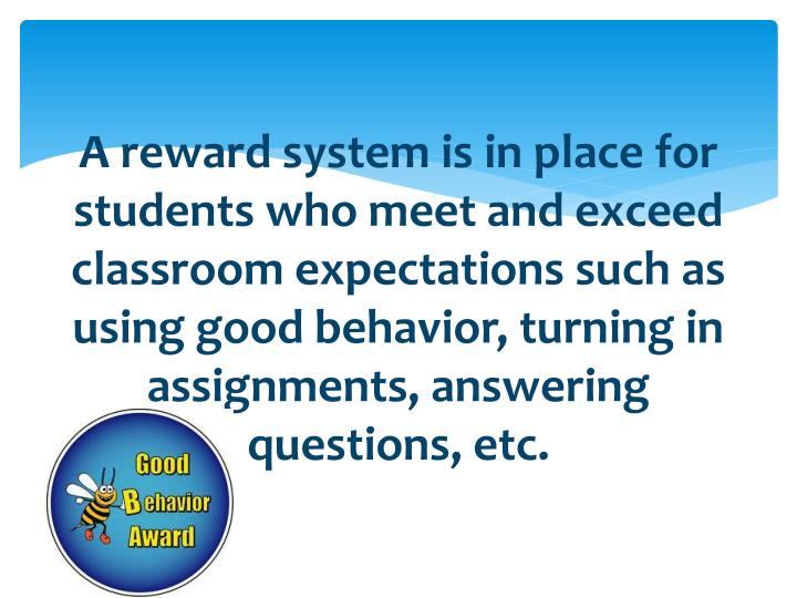 A reward system is in place for students who meet and exceed classroom expectations such as using good behavior, turning in assignments, answering questions, etc