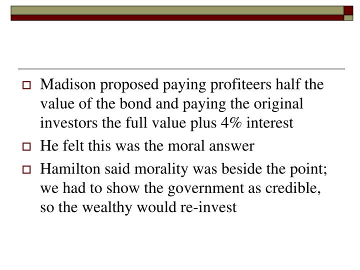Madison proposed paying profiteers half the value of the bond and paying the original investors the full value plus 4% interest