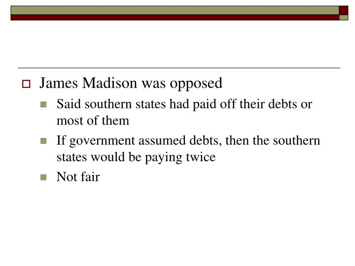 James Madison was opposed