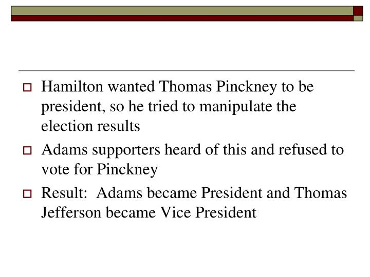 Hamilton wanted Thomas Pinckney to be president, so he tried to manipulate the election results