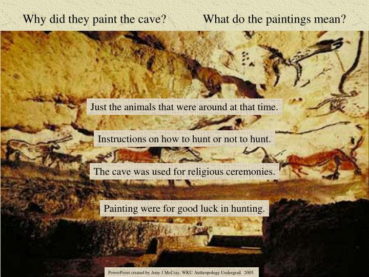 Why did they paint the cave?            What do the paintings mean?