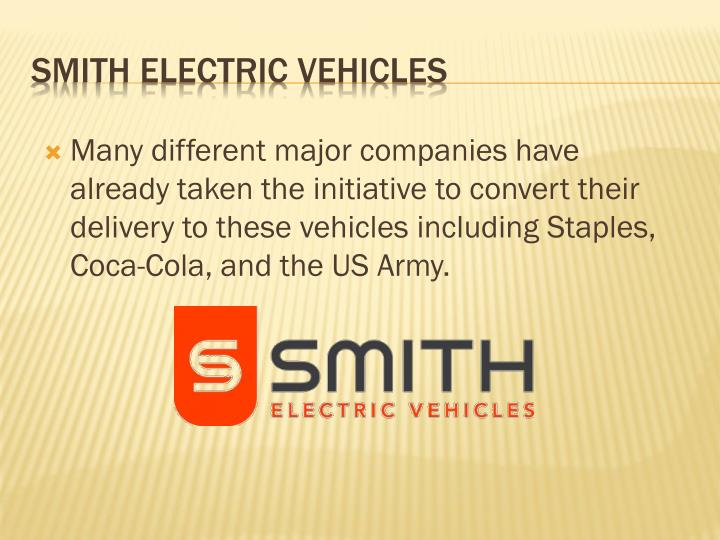 Many different major companies have already taken the initiative to convert their delivery to these vehicles including Staples, Coca-Cola, and the US Army.