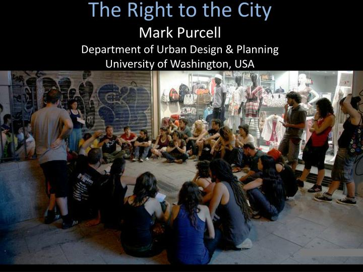 The right to the city mark purcell department of urban design planning university of washington usa