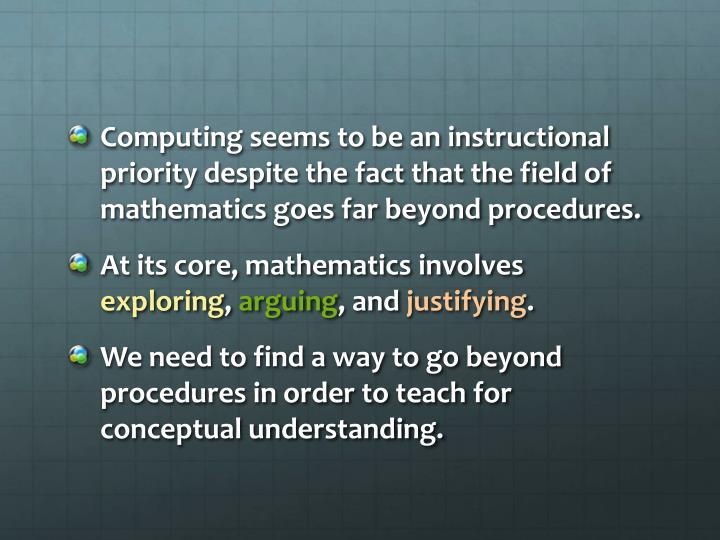 Computing seems to be an instructional priority despite the fact that the field of mathematics goes far beyond procedures.