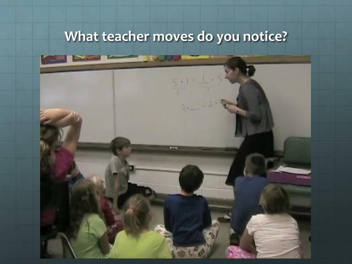 What teacher moves do you notice?