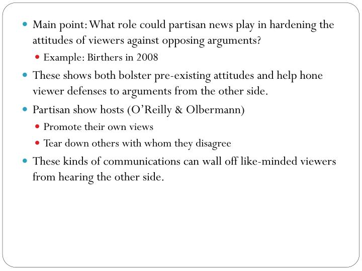 Main point: What role could partisan news play in hardening the attitudes of viewers against opposin...