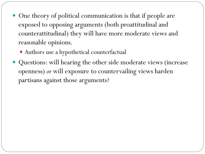 One theory of political communication is that if people are exposed to opposing arguments (both