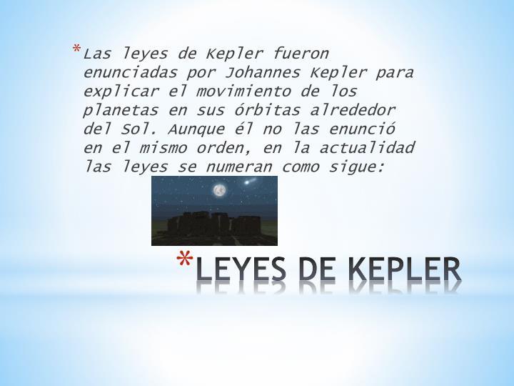 Las leyes de Kepler fueron enunciadas por Johannes Kepler para explicar el movimiento de los planetas en sus órbitas alrededor del Sol. Aunque él no las enunció en el mismo orden, en la actualidad las leyes se numeran como sigue:
