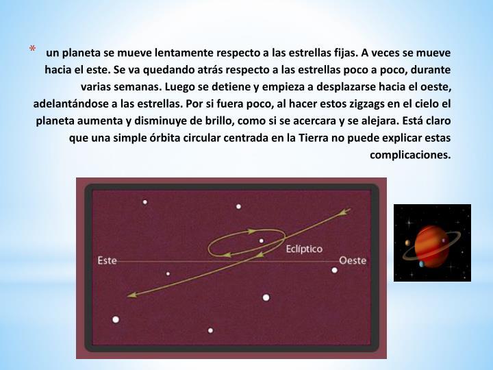 un planeta se mueve lentamente respecto a las estrellas fijas. A veces se mueve hacia el este. Se va quedando atrás respecto a las estrellas poco a poco, durante varias semanas. Luego se detiene y empieza a desplazarse hacia el oeste, adelantándose a las estrellas. Por si fuera poco, al hacer estos zigzags en el cielo el planeta aumenta y disminuye de brillo, como si se acercara y se alejara. Está claro que una simple órbita circular centrada en la Tierra no puede explicar estas complicaciones.
