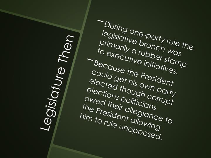 During one-party rule the legislative branch was primarily a rubber stamp to executive initiatives.