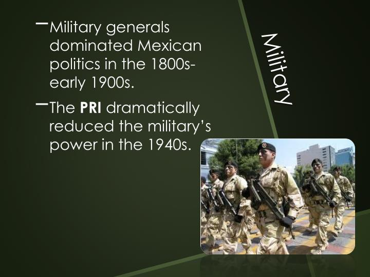 Military generals dominated Mexican politics in the 1800s-early 1900s.