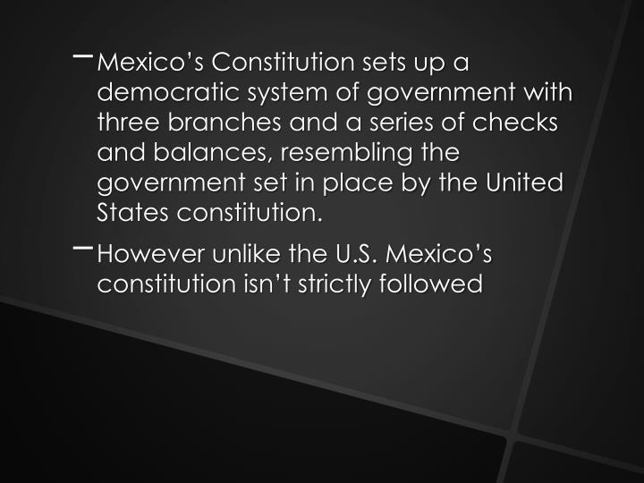 Mexico's Constitution sets up a democratic system of government with three branches and a series of checks and balances, resembling the government set in place by the United States constitution.