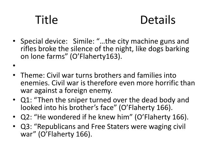 the sniper by liam o flaherty summary In the sniper by liam o'flaherty we have the theme of war and the effects war can have on an individual set during the irish civil war the story is narrated in the third person by an unnamed narrator and after reading the story the reader realises just how difficult war can be with brother fighting and killing.