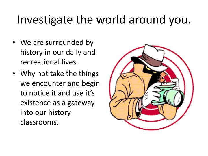 Investigate the world around you.