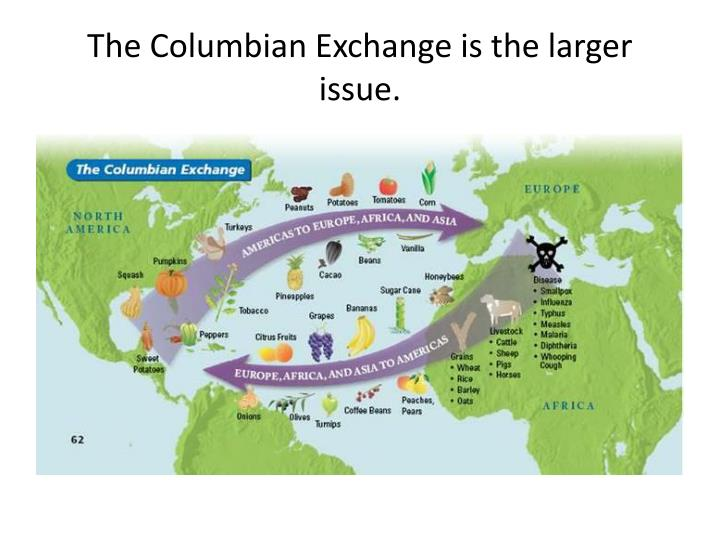 The Columbian Exchange is the larger issue.