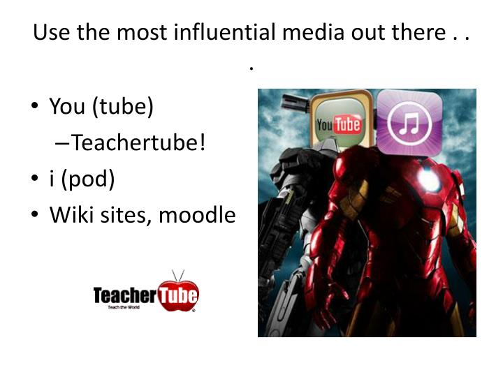 Use the most influential media out there . . .
