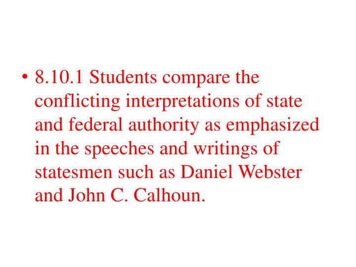 8.10.1 Students compare the conflicting interpretations of state and federal authority as emphasized in the speeches and writings of statesmen such as Daniel Webster and John C. Calhoun.