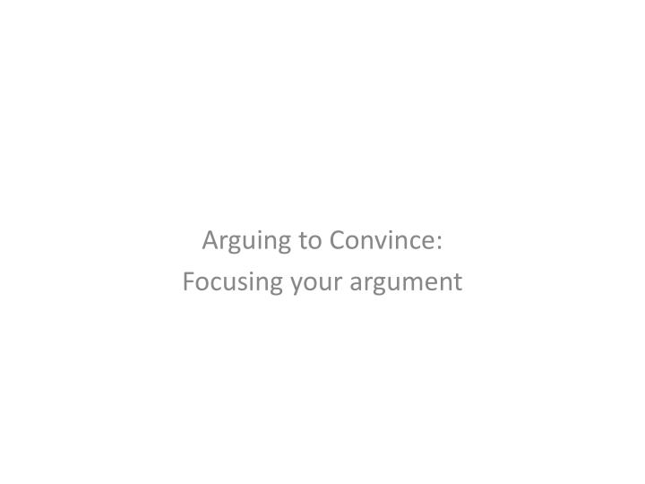 Arguing to convince focusing your argument