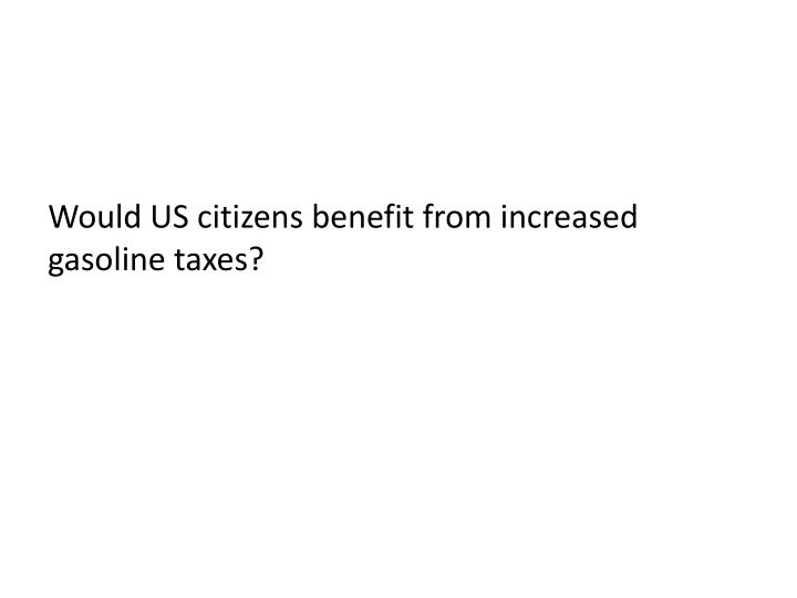 Would US citizens benefit from increased gasoline taxes?