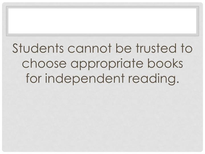 Students cannot be trusted to choose appropriate books for independent reading.