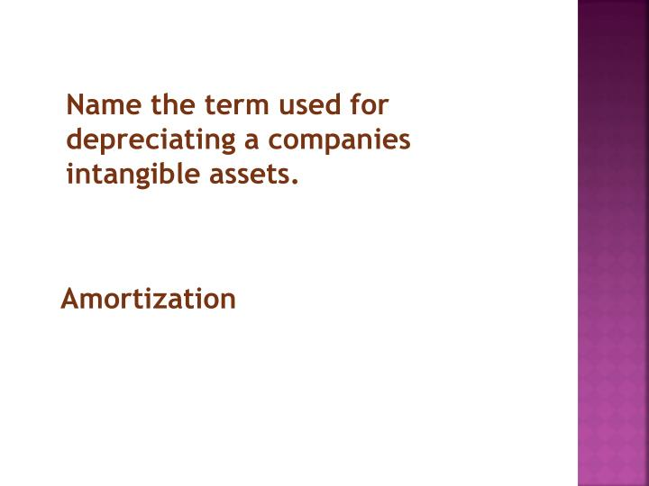 Name the term used for depreciating a companies intangible assets.