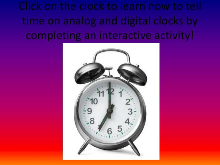 Click on the clock to learn how to tell time on analog and digital clocks by completing an interactive activity!