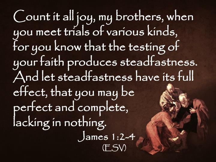 Count it all joy, my brothers, when you meet trials of various kinds,