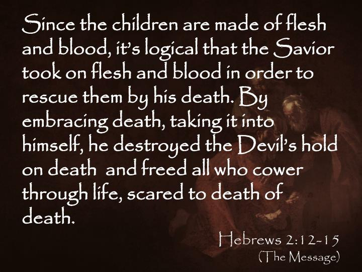Since the children are made of flesh and blood, it's logical that the Savior took on flesh and blood in order to rescue them by his death. By embracing death, taking it into himself, he destroyed the Devil's hold on death