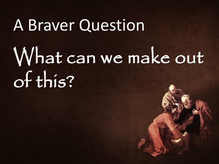 A Braver Question