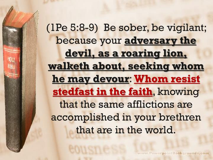 (1Pe 5:8-9)  Be sober, be vigilant; because your