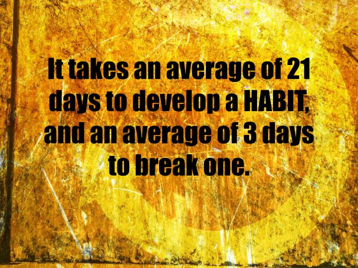 It takes an average of 21 days to develop a HABIT, and an average of 3 days to break one.