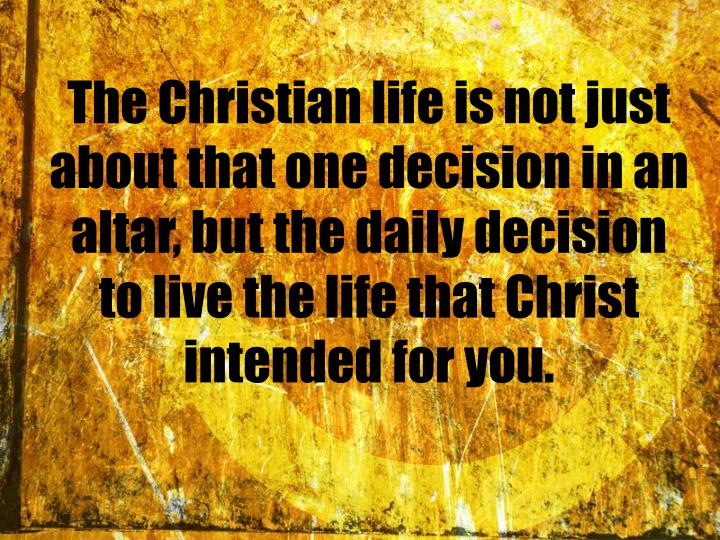 The Christian life is not just about that one decision in an altar, but the daily decision to live the life that Christ intended for you.