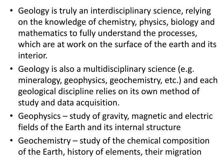 Geology is truly an interdisciplinary science, relying on the knowledge of chemistry, physics, biology and mathematics to fully understand the processes, which are at work on the surface of the earth and its interior.