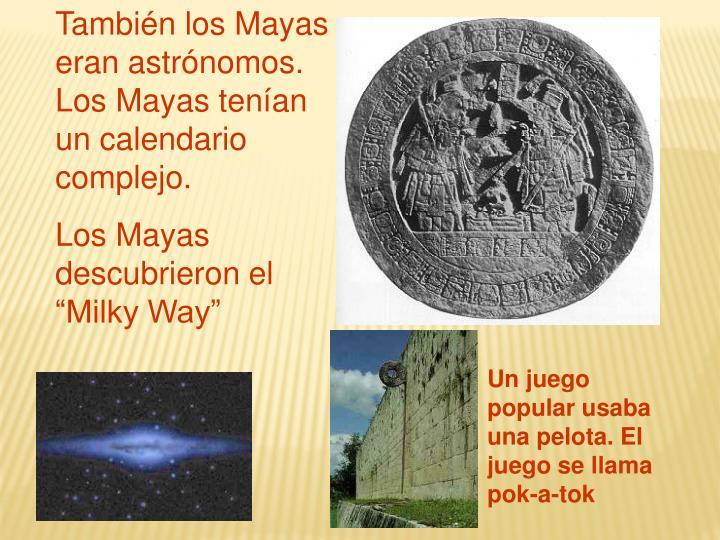 También los Mayas eran astrónomos. Los Mayas tenían un calendario complejo.
