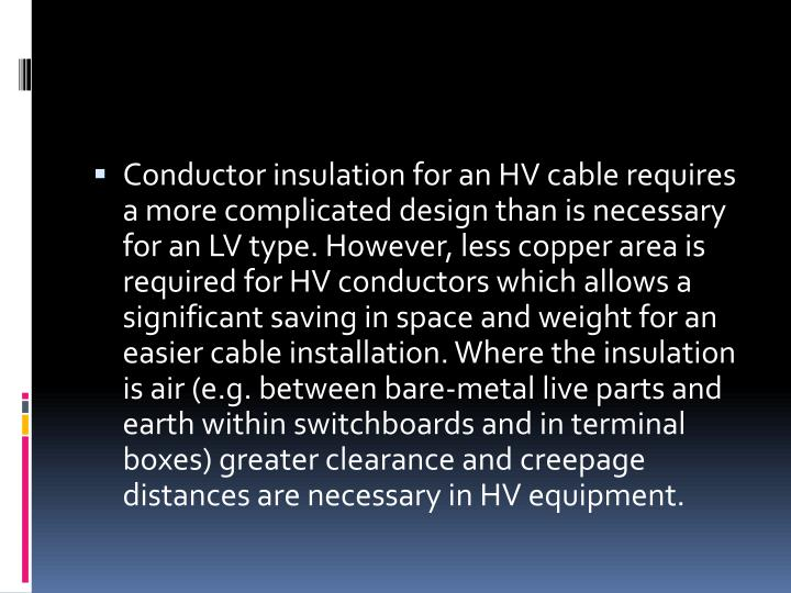 Conductor insulation for an HV cable requires a more complicated design than is necessary for an LV type. However, less copper area is required for HV conductors which allows a significant saving in space and weight for an easier cable installation. Where the insulation is air (e.g. between bare-metal live parts and earth within switchboards and in terminal boxes) greater clearance and