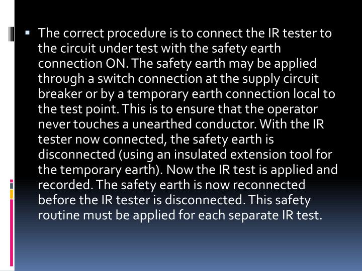The correct procedure is to connect the IR tester to the circuit under test with the safety earth connection