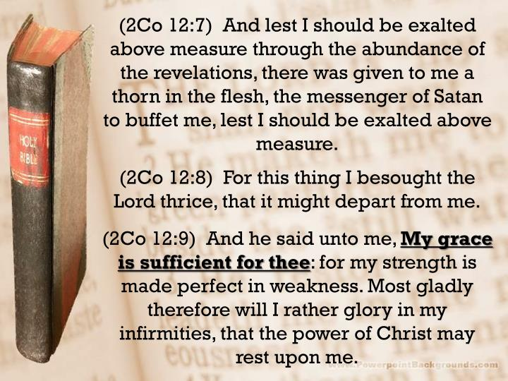 (2Co 12:7)  And lest I should be exalted above measure through the abundance of the revelations, there was given to me a thorn in the flesh, the messenger of Satan to buffet me, lest I should be exalted above measure.