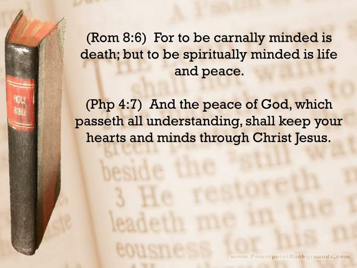 (Rom 8:6)  For to be carnally minded is death; but to be spiritually minded is life and peace.
