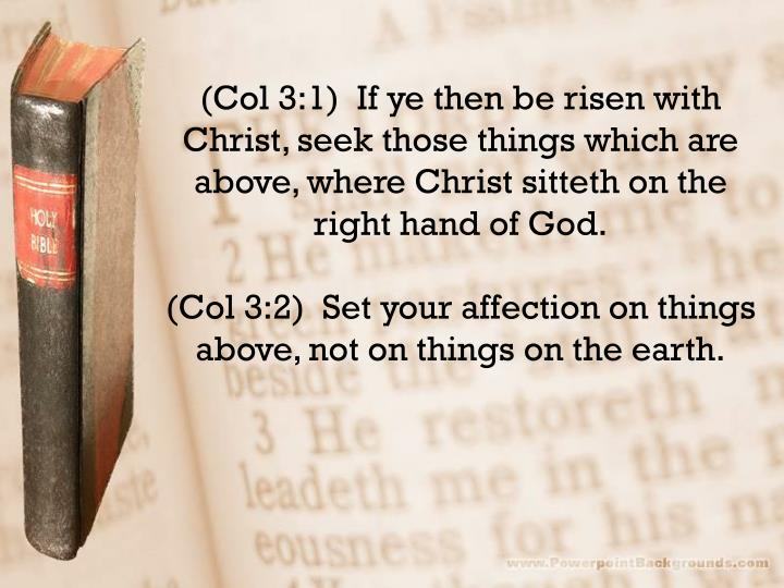 (Col 3:1)  If ye then be risen with Christ, seek those things which are above, where Christ