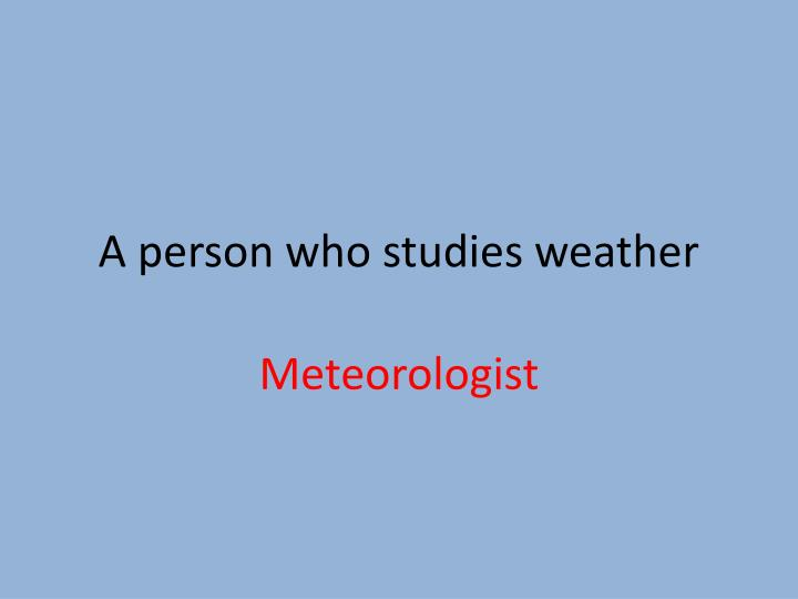 A person who studies weather
