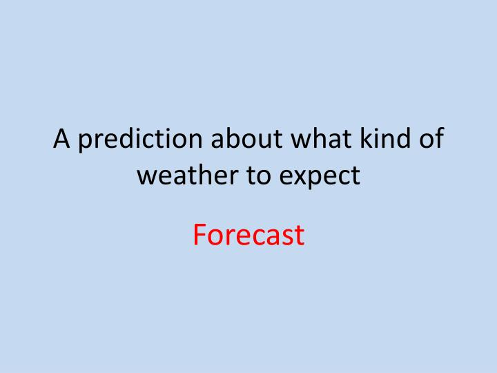 A prediction about what kind of weather to expect