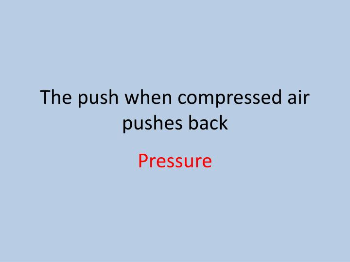 The push when compressed air pushes back