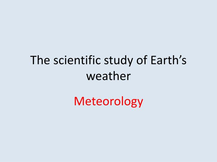 The scientific study of Earth's weather