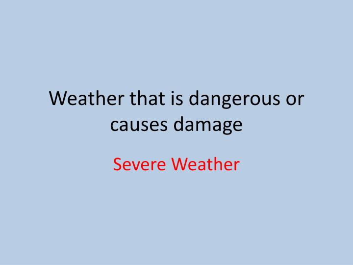 Weather that is dangerous or causes damage