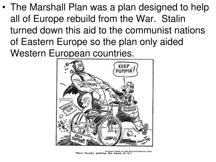 The Marshall Plan was a plan designed to help all of Europe rebuild from the War.  Stalin turned down this aid to the communist nations of Eastern Europe so the plan only aided Western European countries.