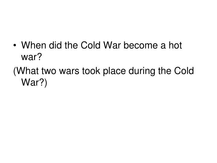 When did the Cold War become a hot war?